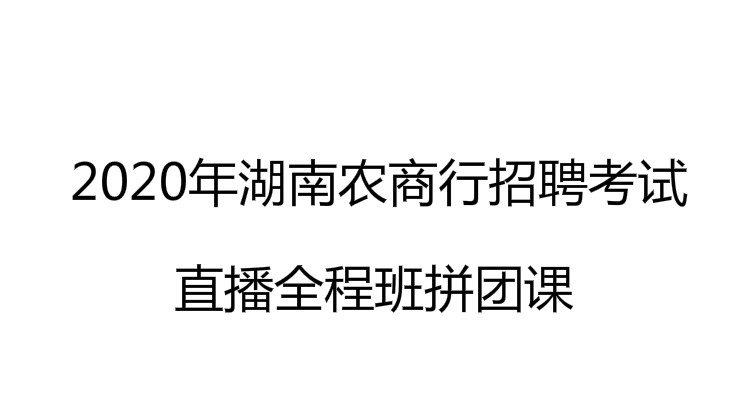 2020年湖南农商招聘考试知识精讲+题库训练拼团课
