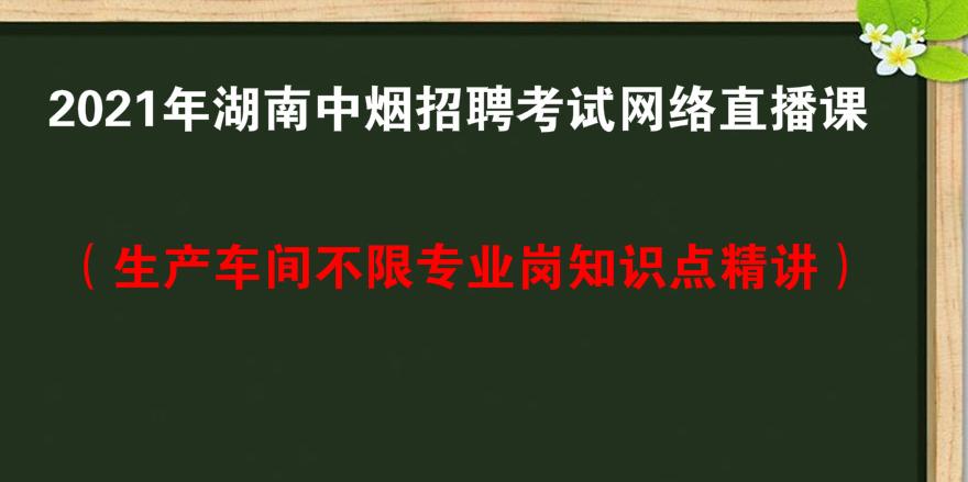 2021年湖南中烟招聘考试网络直播课(生产车间不限专业岗知识点精讲)