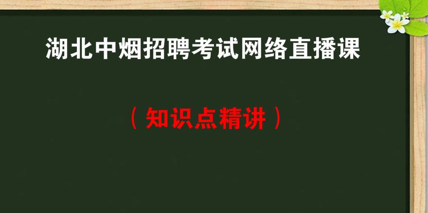 湖北<font color='red'>中烟</font>招聘考试网络直播课知识点精讲