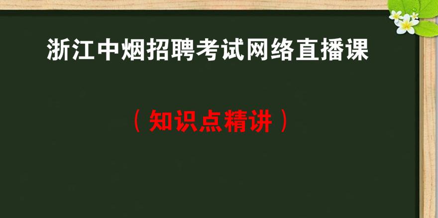 浙江<font color='red'>中烟</font>招聘考试网络直播课知识点精讲