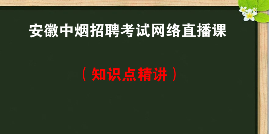 安徽<font color='red'>中烟</font>招聘考试网络直播课知识点精讲