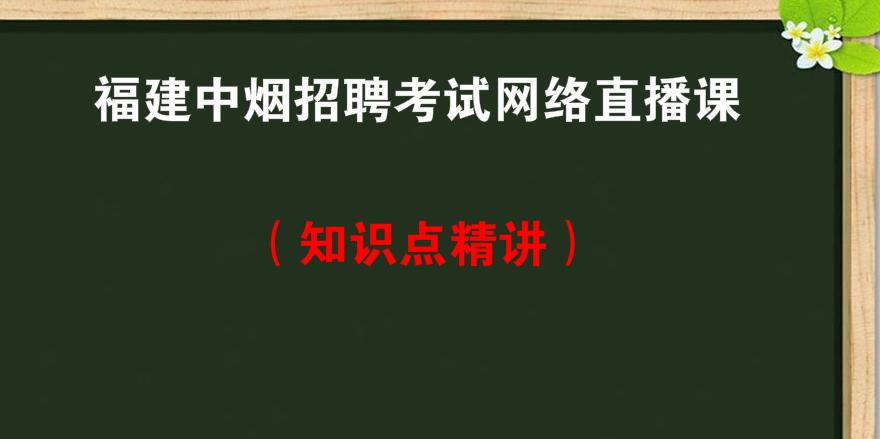 福建<font color='red'>中烟</font>招聘考试网络直播课知识点精讲