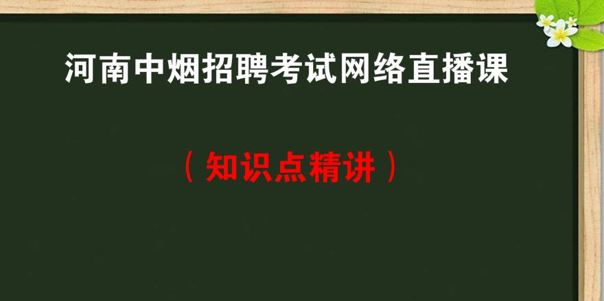 河南<font color='red'>中烟</font>招聘考试网络直播课知识点精讲
