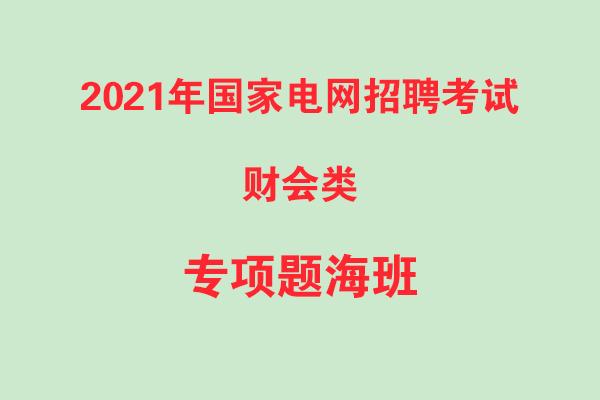 2021年国家电网招聘考试财会类专项题海班录播课
