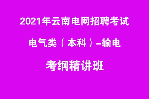 2021年云南电网招聘考试电气类(本科及以上)-输电考纲精讲班