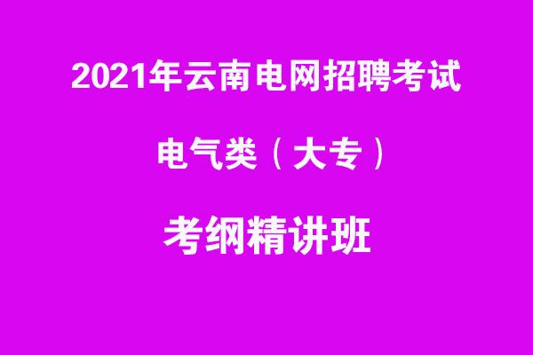 2021年云南电网招聘考试电气类(大专)考纲精讲班