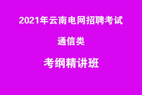 2021年云南电网招聘考试通信类考纲精讲班