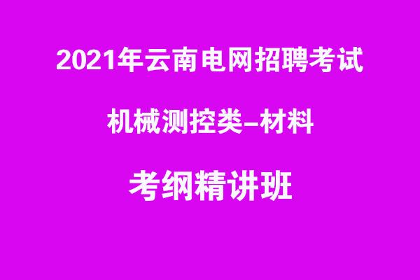 2021年云南电网招聘考试机械测控类-材料考纲精讲班