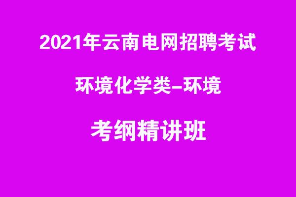 2021年云南电网招聘考试环境化学类类-环境考纲精讲班