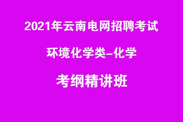 2021年云南电网招聘考试环境化学类类-化学考纲精讲班
