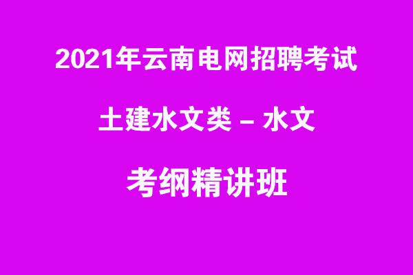 2021年云南电网招聘考试土建水文类-水文考纲精讲班