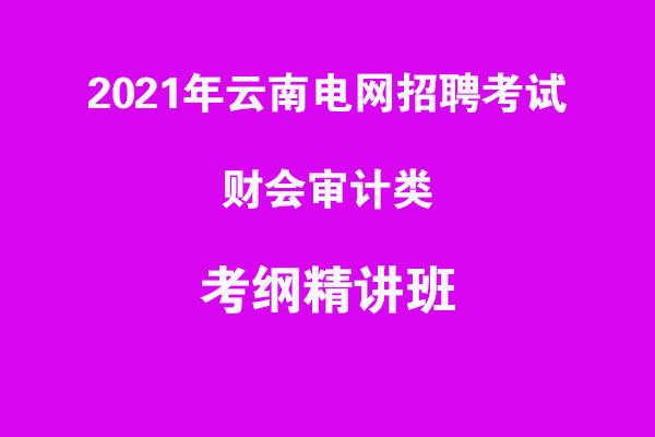 2021年云南电网招聘考试财会审计类考纲精讲班