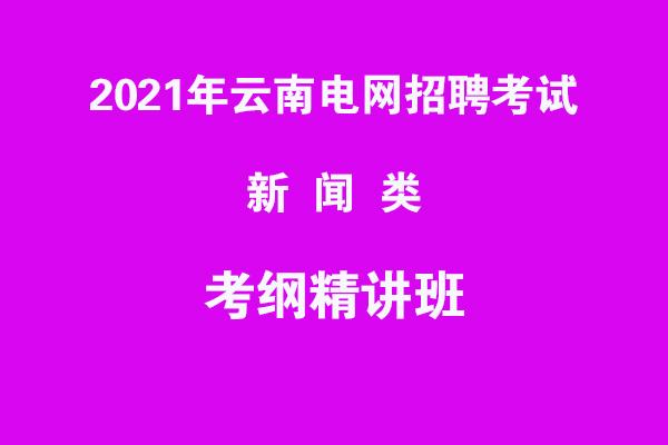 2021年云南电网招聘考试新闻类考纲精讲班