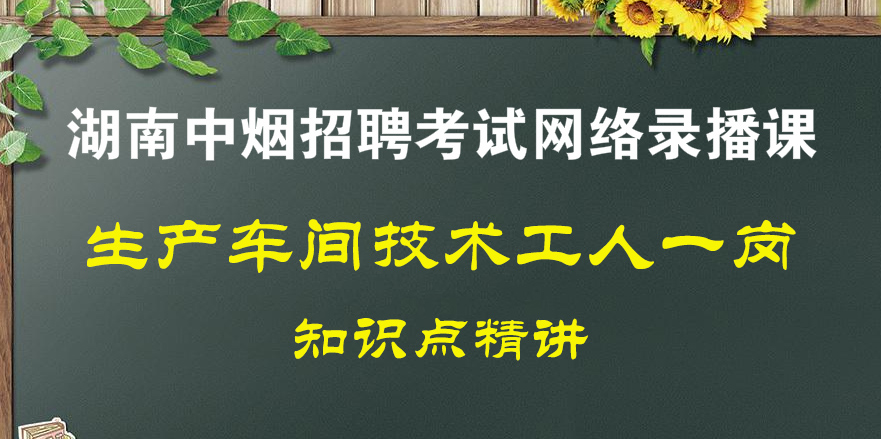 技术工人一岗(<font color='red'>湖南中烟</font>公司招聘考试)录播全套课程