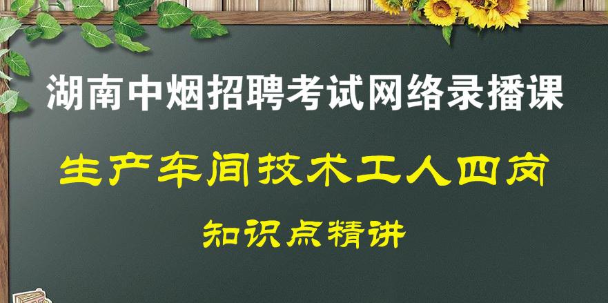 技术工人四岗(<font color='red'>湖南中烟</font>公司招聘考试)录播全套课程