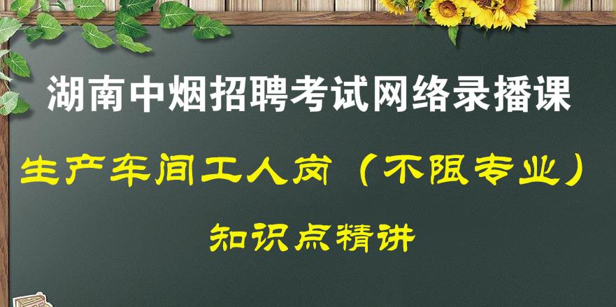 生产车间工人岗(湖南中烟公司招聘考试)全套录播课